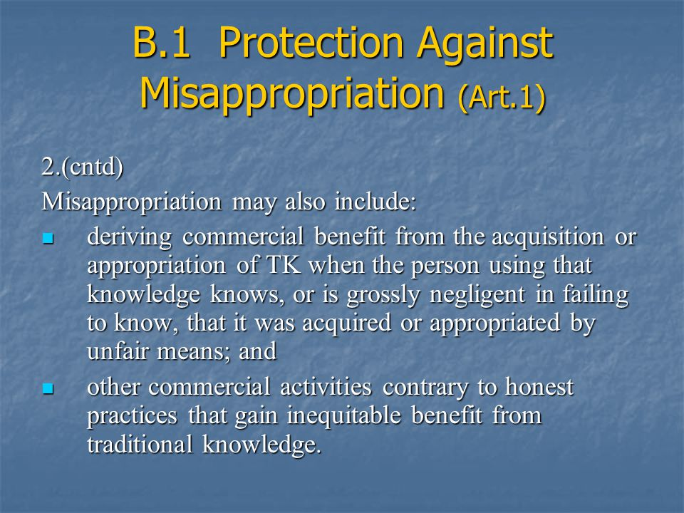 B.1 Protection Against Misappropriation (Art.1) 2.(cntd) Misappropriation may also include: deriving commercial benefit from the acquisition or appropriation of TK when the person using that knowledge knows, or is grossly negligent in failing to know, that it was acquired or appropriated by unfair means; and deriving commercial benefit from the acquisition or appropriation of TK when the person using that knowledge knows, or is grossly negligent in failing to know, that it was acquired or appropriated by unfair means; and other commercial activities contrary to honest practices that gain inequitable benefit from traditional knowledge.
