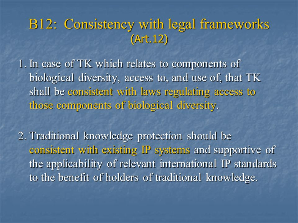 B12: Consistency with legal frameworks (Art.12) 1.In case of TK which relates to components of biological diversity, access to, and use of, that TK shall be consistent with laws regulating access to those components of biological diversity.