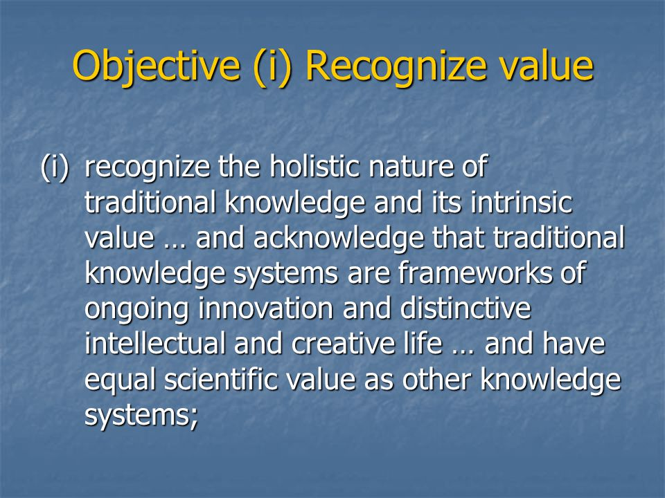 Objective (i) Recognize value (i)recognize the holistic nature of traditional knowledge and its intrinsic value … and acknowledge that traditional knowledge systems are frameworks of ongoing innovation and distinctive intellectual and creative life … and have equal scientific value as other knowledge systems;