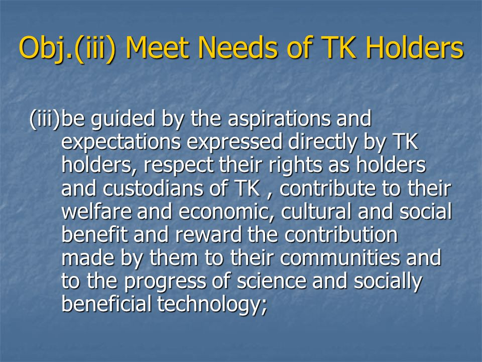 Obj.(iii) Meet Needs of TK Holders (iii)be guided by the aspirations and expectations expressed directly by TK holders, respect their rights as holders and custodians of TK, contribute to their welfare and economic, cultural and social benefit and reward the contribution made by them to their communities and to the progress of science and socially beneficial technology;