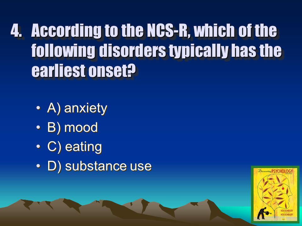 3.According to the NCS-R, almost one out of ____ adults experienced the symptoms of a psychological disorder at some point in the past year.