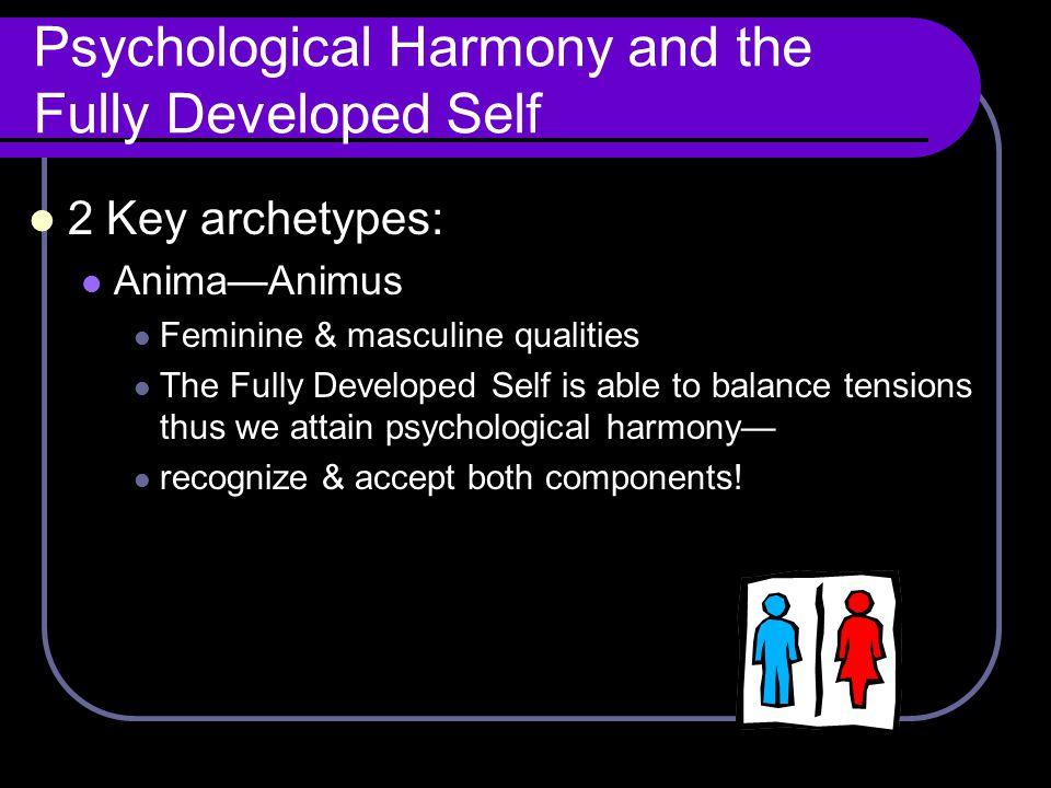 Psychological Harmony and the Fully Developed Self 2 Key archetypes: Anima—Animus Feminine & masculine qualities The Fully Developed Self is able to b