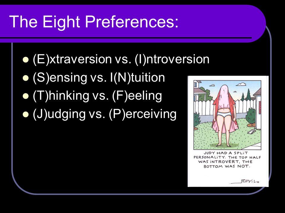 The Eight Preferences: (E)xtraversion vs. (I)ntroversion (S)ensing vs. I(N)tuition (T)hinking vs. (F)eeling (J)udging vs. (P)erceiving