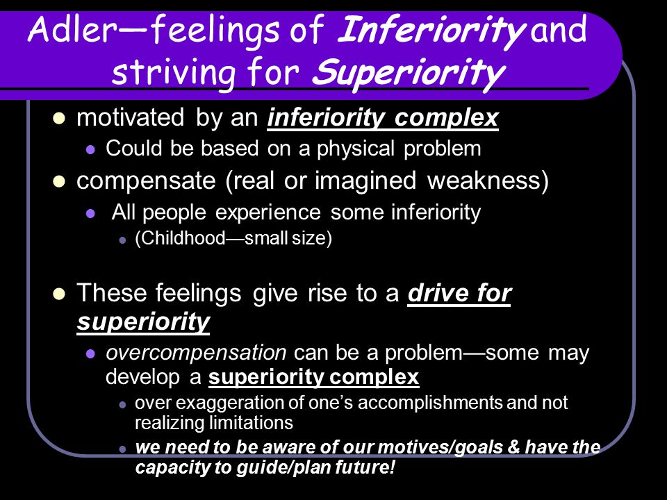 Adler—feelings of Inferiority and striving for Superiority motivated by an inferiority complex Could be based on a physical problem compensate (real o