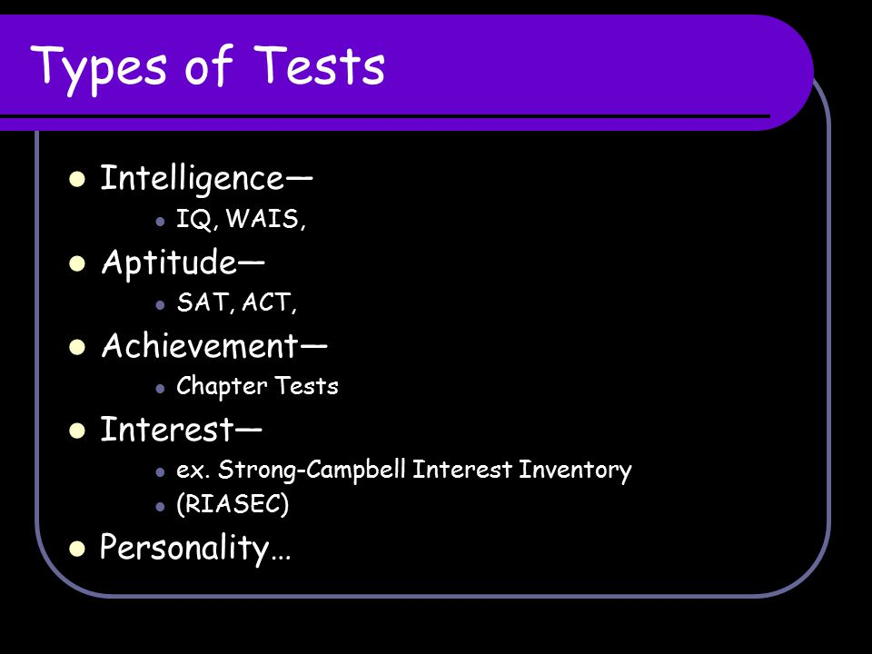 Types of Tests Intelligence— IQ, WAIS, Aptitude— SAT, ACT, Achievement— Chapter Tests Interest— ex. Strong-Campbell Interest Inventory (RIASEC) Person