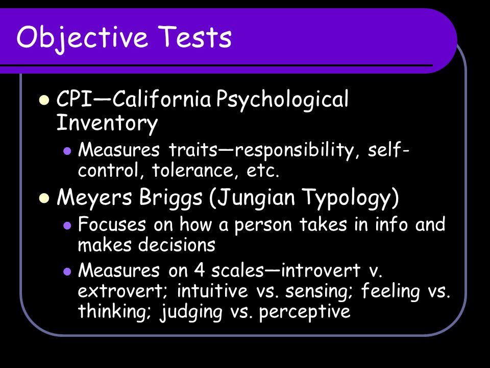 Objective Tests CPI—California Psychological Inventory Measures traits—responsibility, self- control, tolerance, etc. Meyers Briggs (Jungian Typology)
