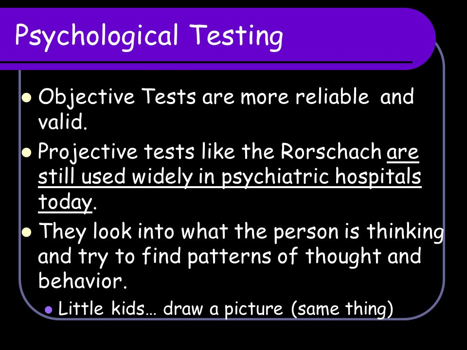 Psychological Testing Objective Tests are more reliable and valid. Projective tests like the Rorschach are still used widely in psychiatric hospitals
