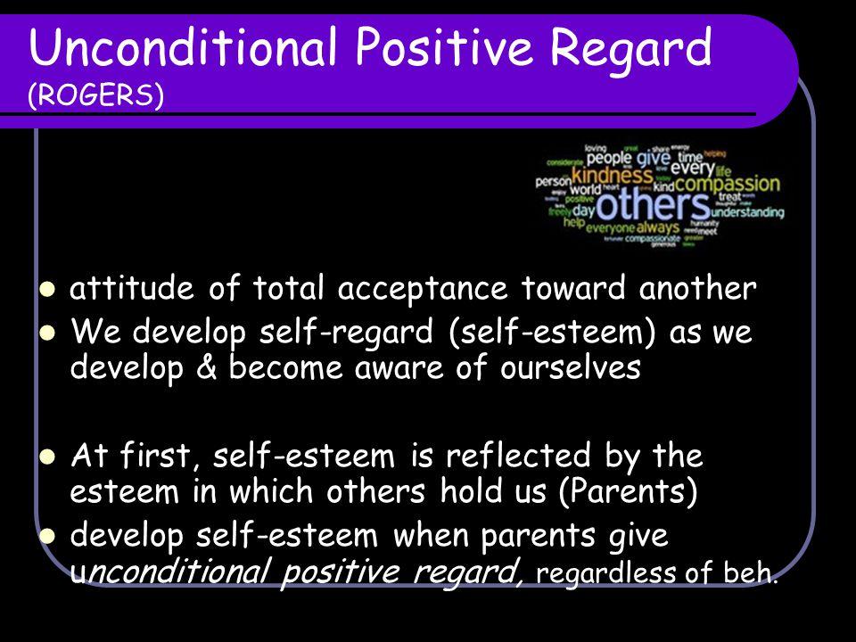 Unconditional Positive Regard (ROGERS) attitude of total acceptance toward another We develop self-regard (self-esteem) as we develop & become aware o