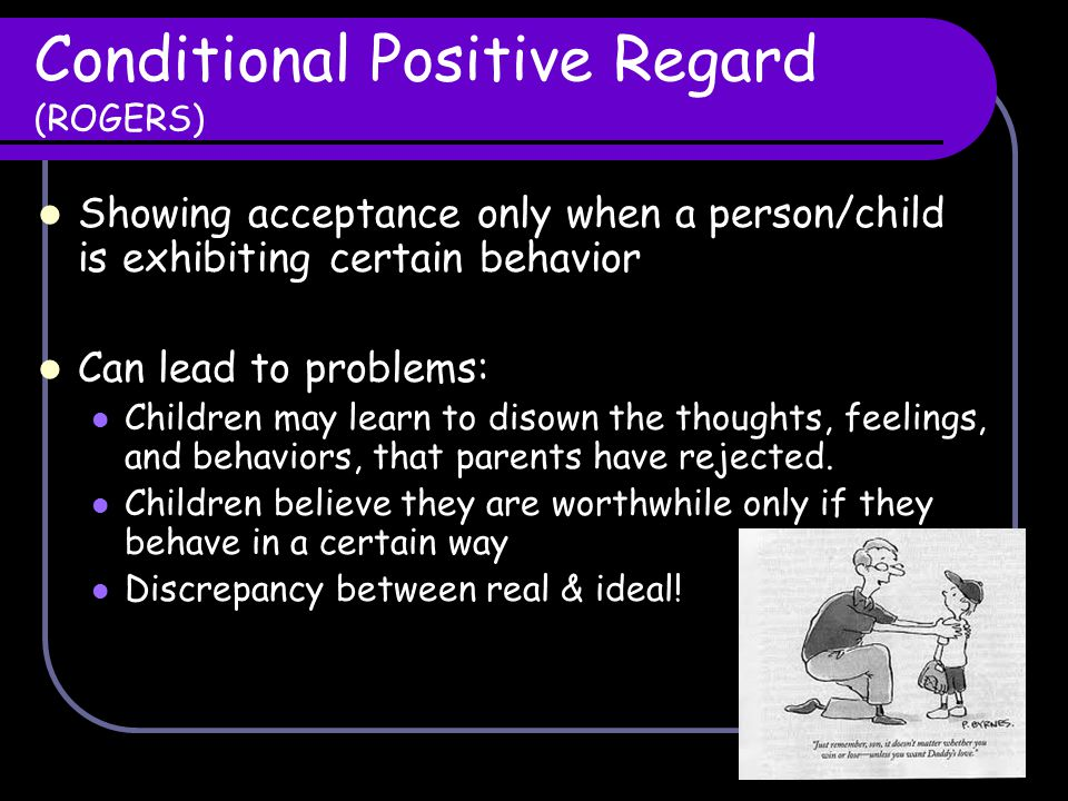 Conditional Positive Regard (ROGERS) Showing acceptance only when a person/child is exhibiting certain behavior Can lead to problems: Children may lea
