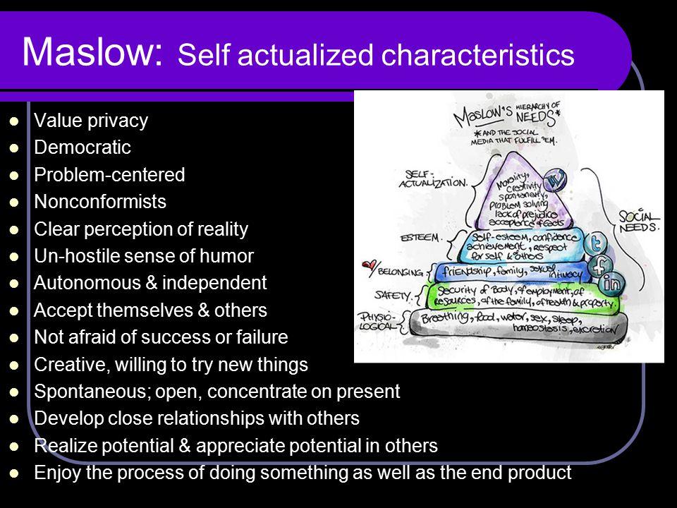 Maslow: Self actualized characteristics Value privacy Democratic Problem-centered Nonconformists Clear perception of reality Un-hostile sense of humor
