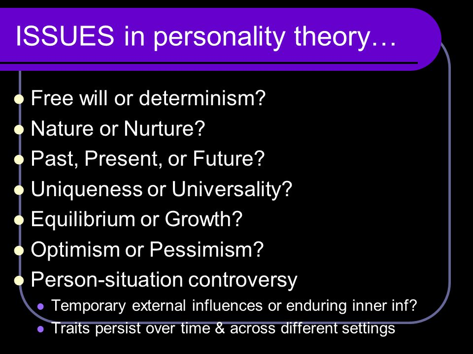 ISSUES in personality theory… Free will or determinism? Nature or Nurture? Past, Present, or Future? Uniqueness or Universality? Equilibrium or Growth