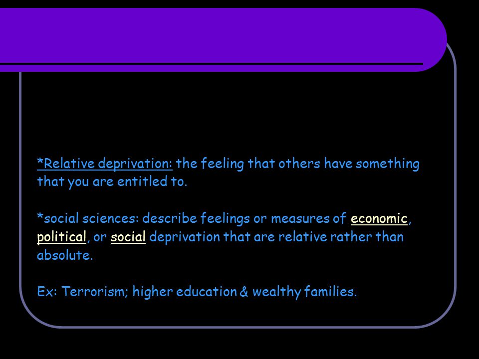 *Relative deprivation: the feeling that others have something that you are entitled to. *social sciences: describe feelings or measures of economic, p