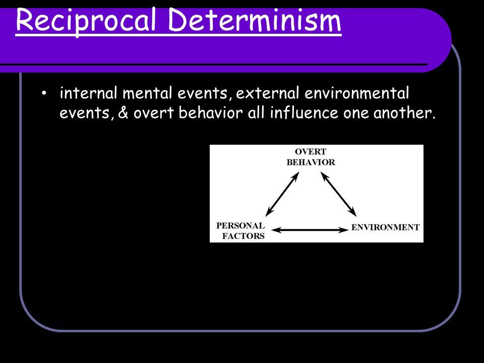 Reciprocal Determinism internal mental events, external environmental events, & overt behavior all influence one another.