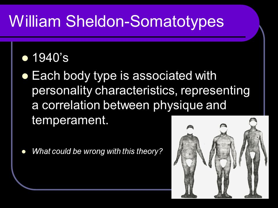 William Sheldon-Somatotypes 1940's Each body type is associated with personality characteristics, representing a correlation between physique and temp