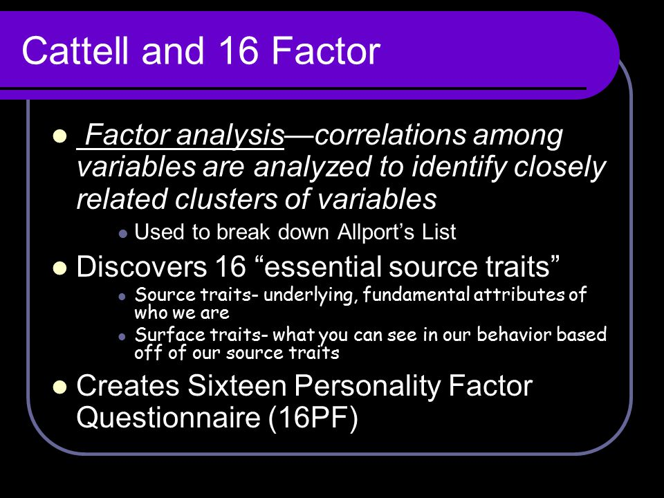 Cattell and 16 Factor Factor analysis—correlations among variables are analyzed to identify closely related clusters of variables Used to break down A
