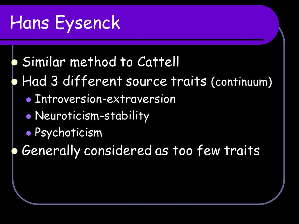 Hans Eysenck Similar method to Cattell Had 3 different source traits (continuum) Introversion-extraversion Neuroticism-stability Psychoticism Generall