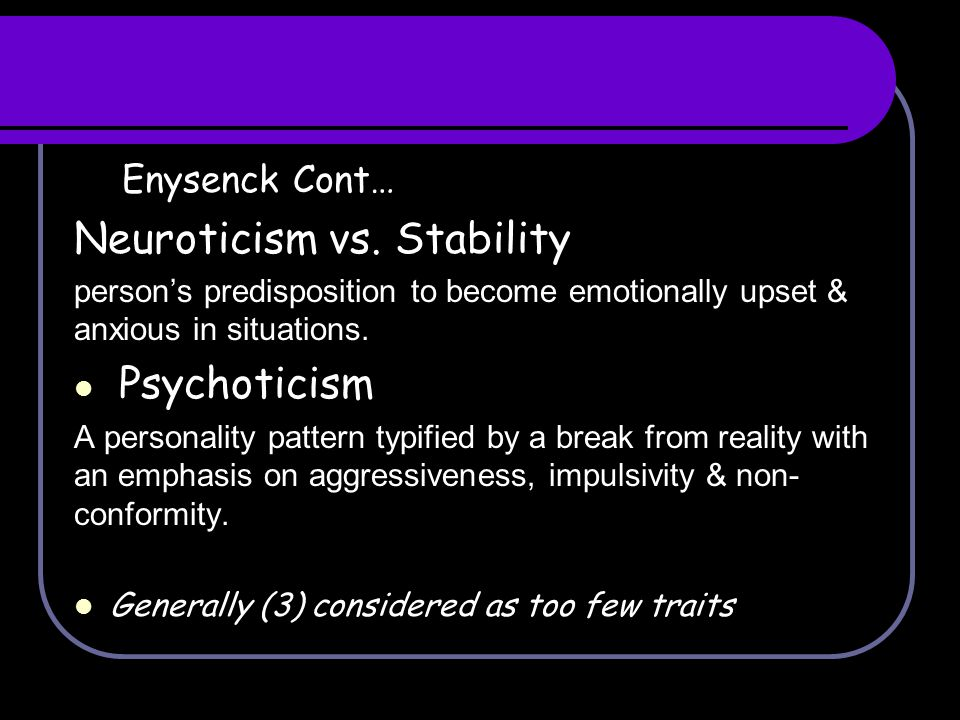 Enysenck Cont… Neuroticism vs. Stability person's predisposition to become emotionally upset & anxious in situations. Psychoticism A personality patte