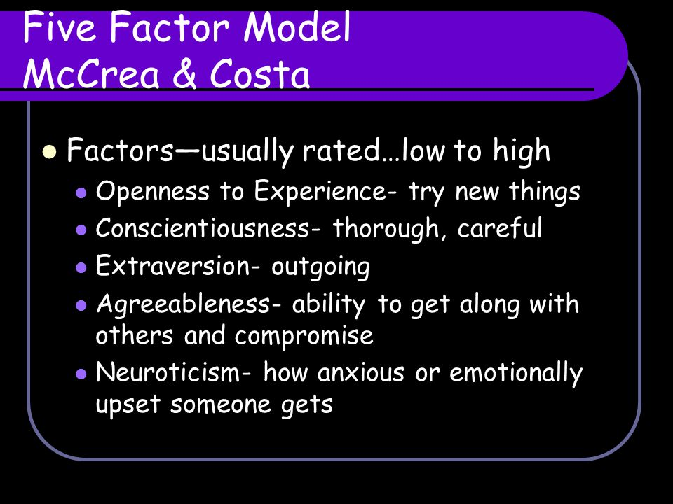 Five Factor Model McCrea & Costa Factors—usually rated…low to high Openness to Experience- try new things Conscientiousness- thorough, careful Extrave