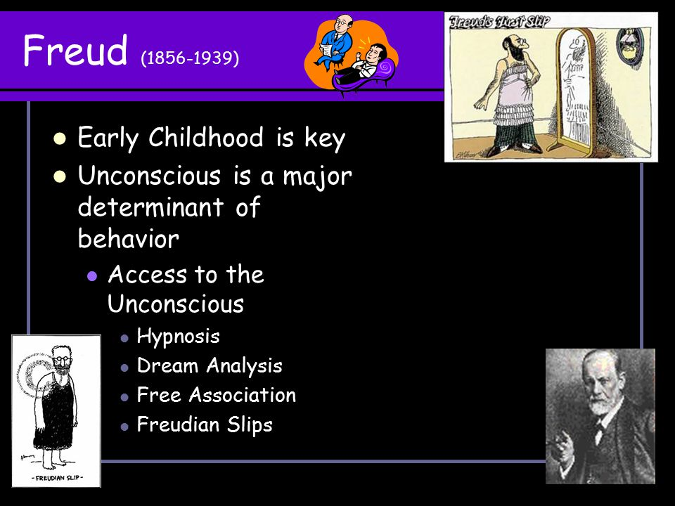 Freud (1856-1939) Early Childhood is key Unconscious is a major determinant of behavior Access to the Unconscious Hypnosis Dream Analysis Free Associa