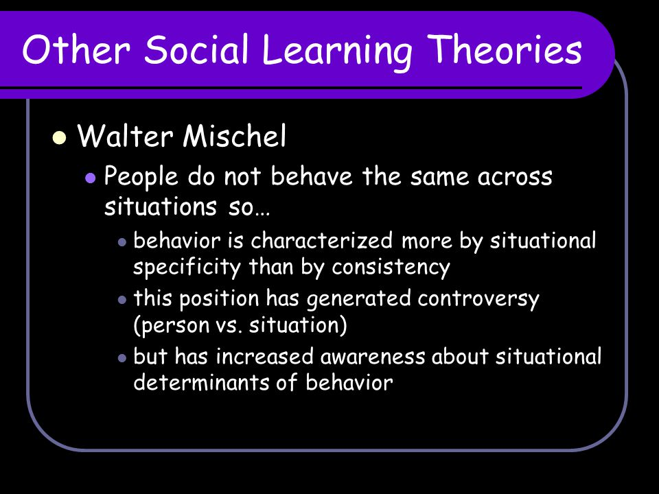 Other Social Learning Theories Walter Mischel People do not behave the same across situations so… behavior is characterized more by situational specif