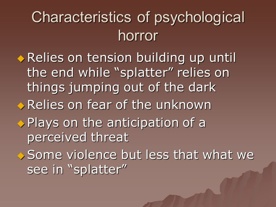 Characteristics of psychological horror  Relies on tension building up until the end while splatter relies on things jumping out of the dark  Relies on fear of the unknown  Plays on the anticipation of a perceived threat  Some violence but less that what we see in splatter