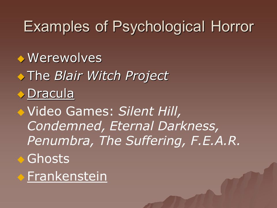 Examples of Psychological Horror  Werewolves  The Blair Witch Project  Dracula   Video Games: Silent Hill, Condemned, Eternal Darkness, Penumbra, The Suffering, F.E.A.R.