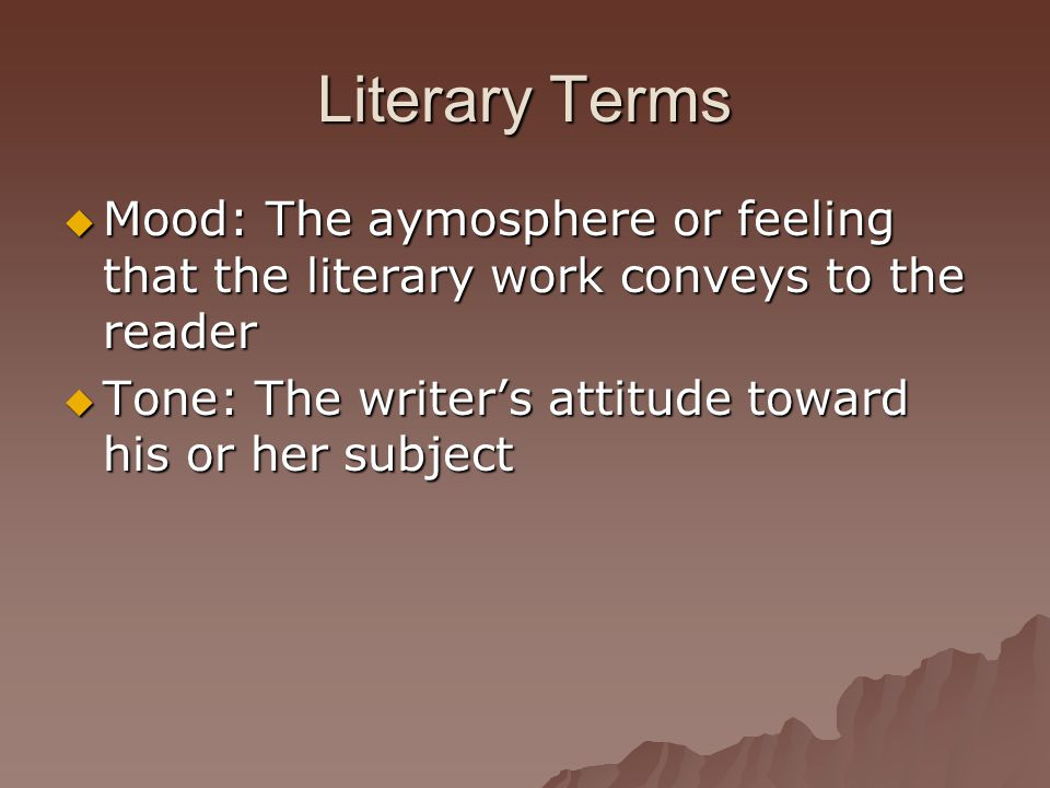Literary Terms  Mood: The aymosphere or feeling that the literary work conveys to the reader  Tone: The writer's attitude toward his or her subject