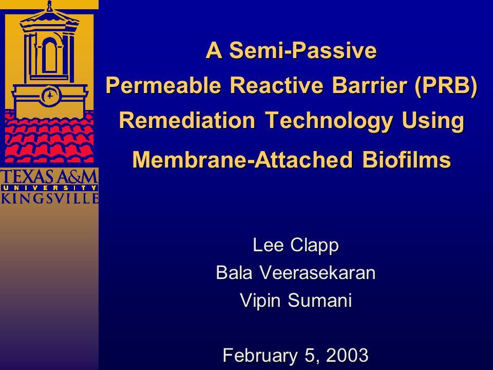 A Semi-Passive Permeable Reactive Barrier (PRB) Remediation Technology Using Membrane-Attached Biofilms Lee Clapp Bala Veerasekaran Vipin Sumani February 5, 2003