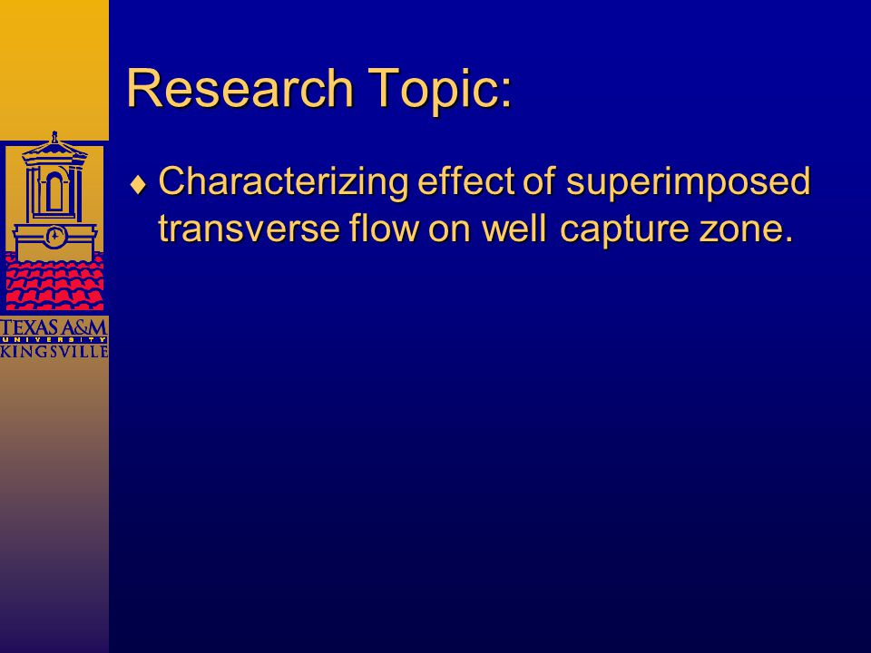Research Topic:  Characterizing effect of superimposed transverse flow on well capture zone.