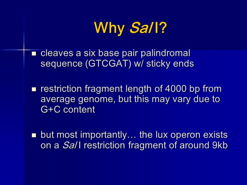 Why Sal I? cleaves a six base pair palindromal sequence (GTCGAT) w/ sticky ends cleaves a six base pair palindromal sequence (GTCGAT) w/ sticky ends r