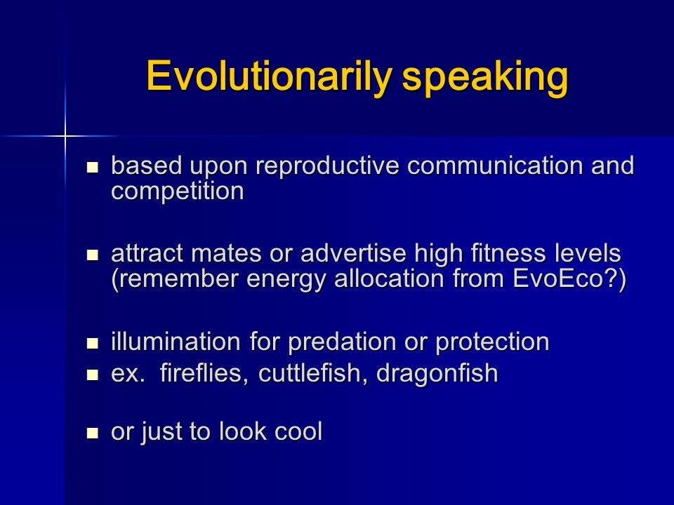 Evolutionarily speaking based upon reproductive communication and competition based upon reproductive communication and competition attract mates or advertise high fitness levels (remember energy allocation from EvoEco ) attract mates or advertise high fitness levels (remember energy allocation from EvoEco ) illumination for predation or protection illumination for predation or protection ex.
