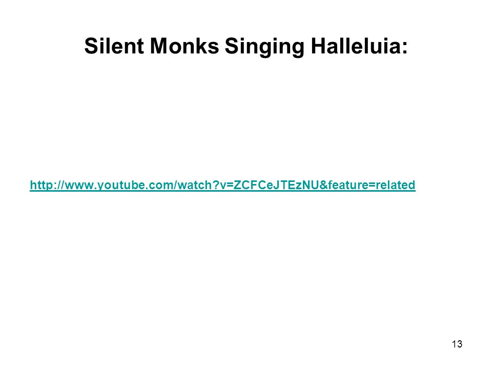 Silent Monks Singing Halleluia: http://www.youtube.com/watch v=ZCFCeJTEzNU&feature=related 13