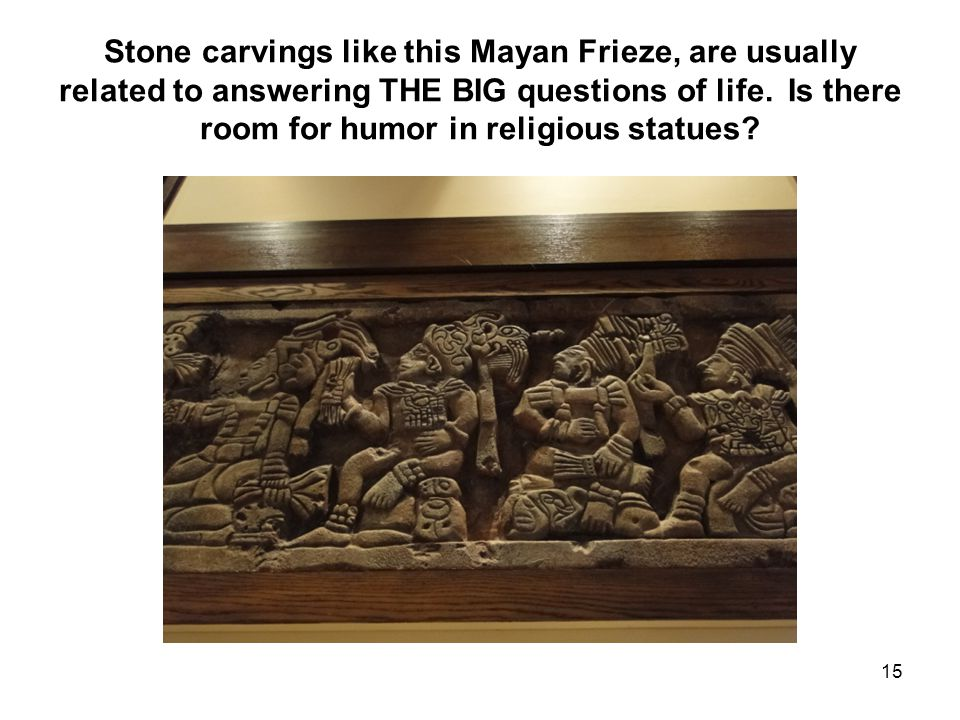 Stone carvings like this Mayan Frieze, are usually related to answering THE BIG questions of life.