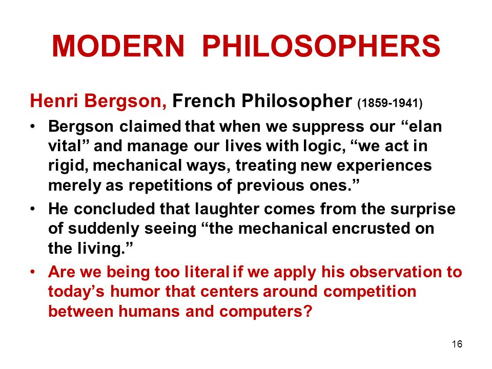 MODERN PHILOSOPHERS Henri Bergson, French Philosopher (1859-1941) Bergson claimed that when we suppress our elan vital and manage our lives with logic, we act in rigid, mechanical ways, treating new experiences merely as repetitions of previous ones. He concluded that laughter comes from the surprise of suddenly seeing the mechanical encrusted on the living. Are we being too literal if we apply his observation to today's humor that centers around competition between humans and computers.