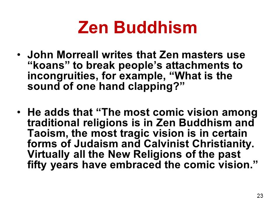 23 Zen Buddhism John Morreall writes that Zen masters use koans to break people's attachments to incongruities, for example, What is the sound of one hand clapping He adds that The most comic vision among traditional religions is in Zen Buddhism and Taoism, the most tragic vision is in certain forms of Judaism and Calvinist Christianity.