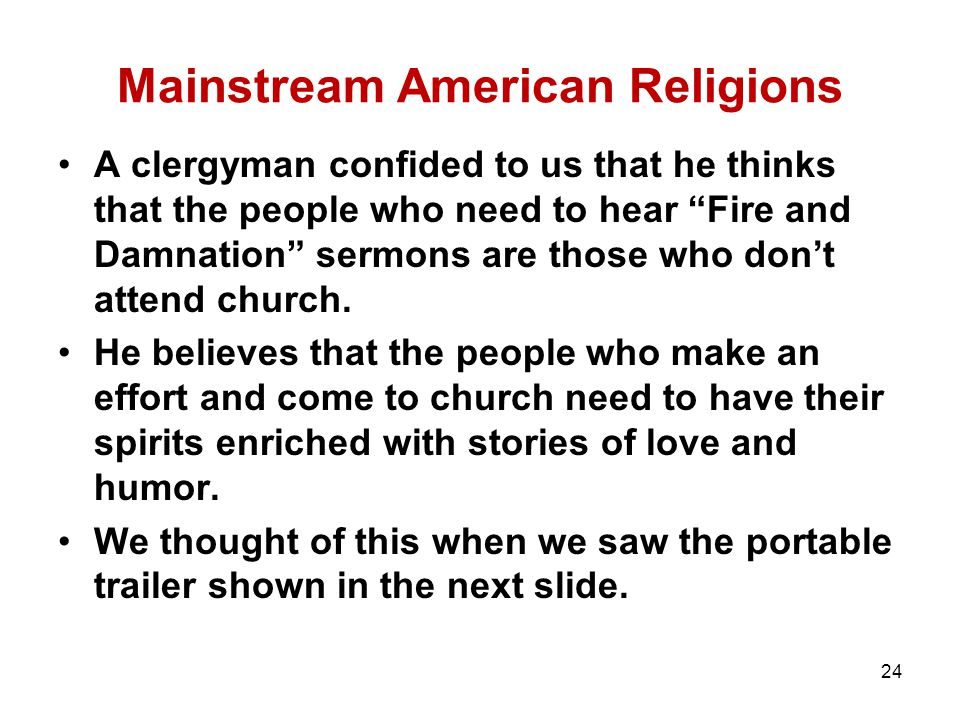 Mainstream American Religions A clergyman confided to us that he thinks that the people who need to hear Fire and Damnation sermons are those who don't attend church.