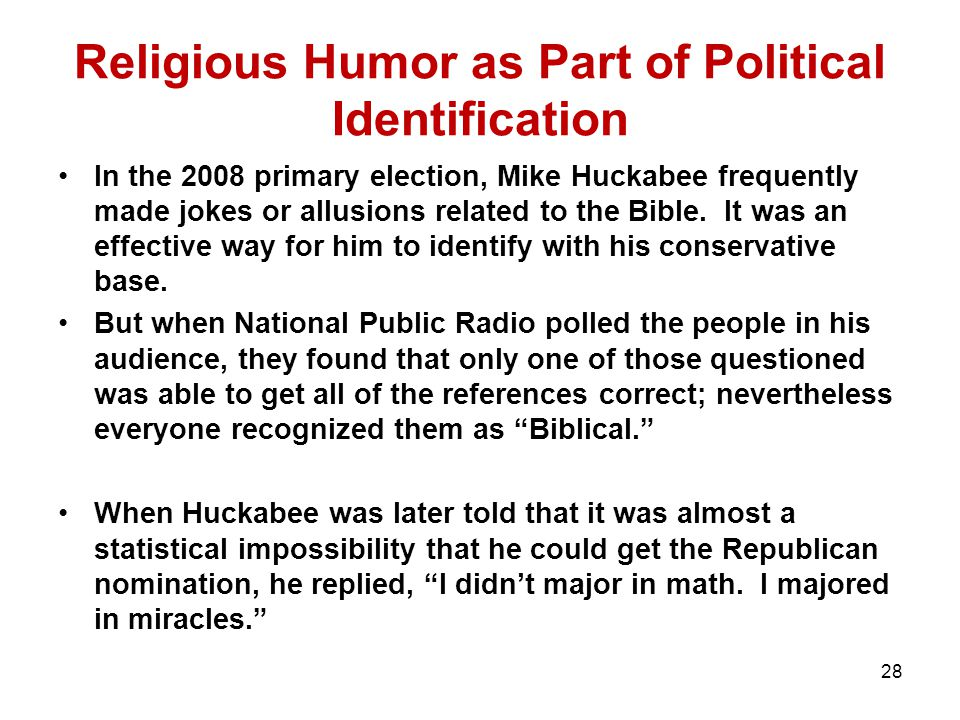 Religious Humor as Part of Political Identification In the 2008 primary election, Mike Huckabee frequently made jokes or allusions related to the Bible.