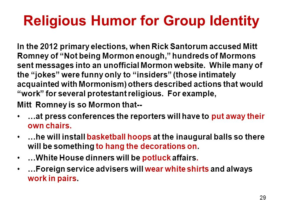 Religious Humor for Group Identity In the 2012 primary elections, when Rick Santorum accused Mitt Romney of Not being Mormon enough, hundreds of Mormons sent messages into an unofficial Mormon website.