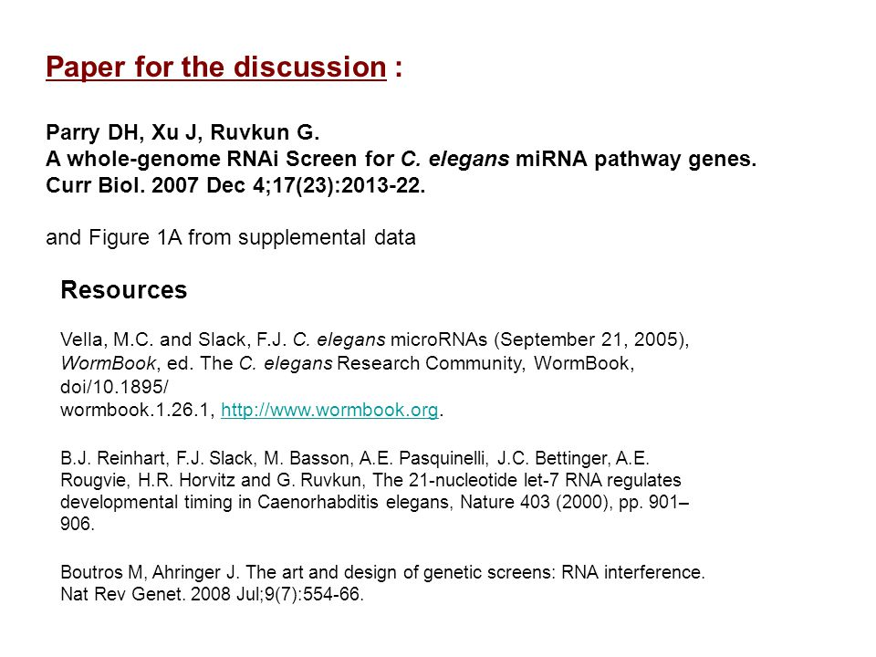 Paper for the discussion : Parry DH, Xu J, Ruvkun G. A whole-genome RNAi Screen for C. elegans miRNA pathway genes. Curr Biol. 2007 Dec 4;17(23):2013-