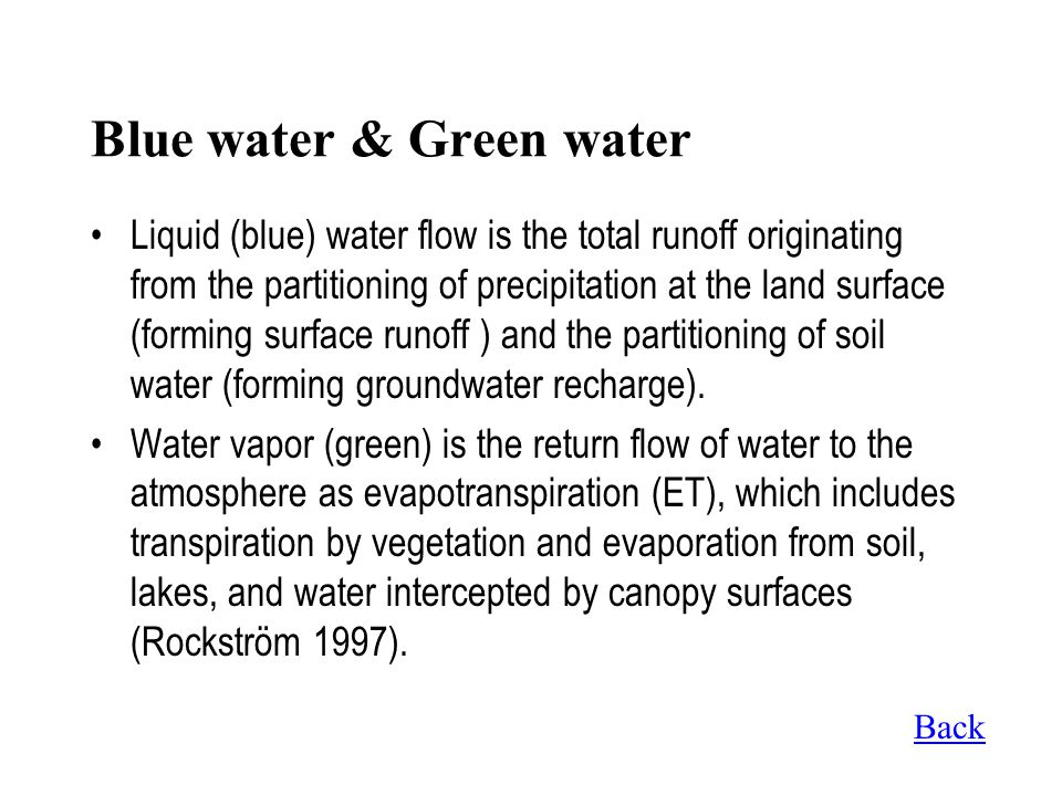 Blue water & Green water Liquid (blue) water flow is the total runoff originating from the partitioning of precipitation at the land surface (forming surface runoff ) and the partitioning of soil water (forming groundwater recharge).