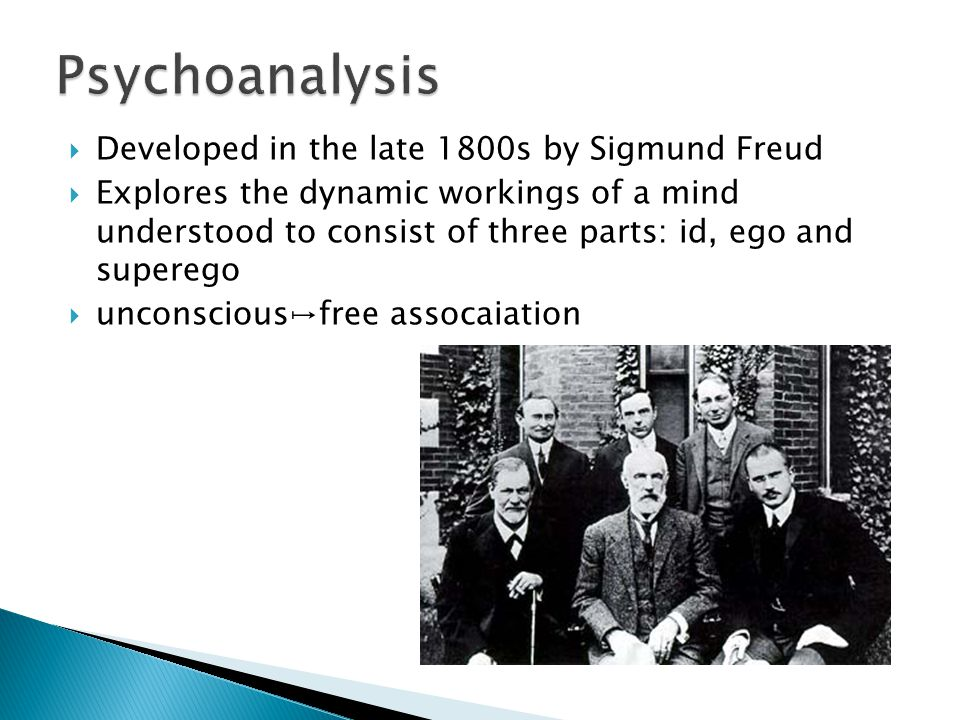  Developed in the late 1800s by Sigmund Freud  Explores the dynamic workings of a mind understood to consist of three parts: id, ego and superego  unconscious↦free assocaiation