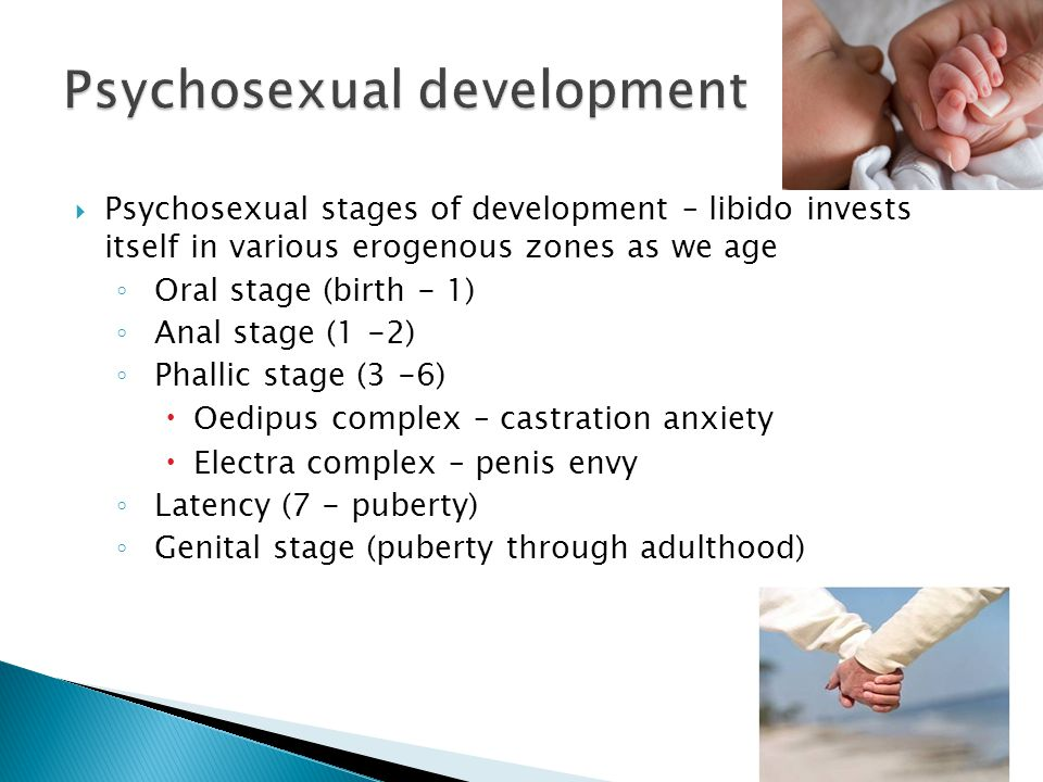  Psychosexual stages of development – libido invests itself in various erogenous zones as we age ◦ Oral stage (birth - 1) ◦ Anal stage (1 -2) ◦ Phallic stage (3 -6)  Oedipus complex – castration anxiety  Electra complex – penis envy ◦ Latency (7 - puberty) ◦ Genital stage (puberty through adulthood)