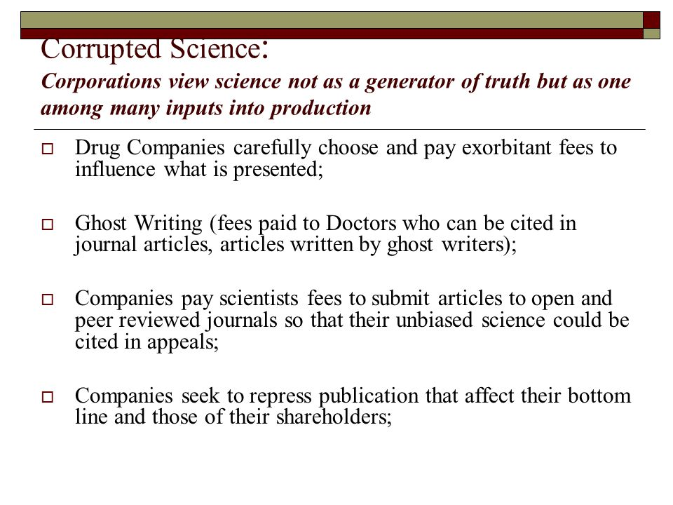 Corrupted Science : Corporations view science not as a generator of truth but as one among many inputs into production  Drug Companies carefully choose and pay exorbitant fees to influence what is presented;  Ghost Writing (fees paid to Doctors who can be cited in journal articles, articles written by ghost writers);  Companies pay scientists fees to submit articles to open and peer reviewed journals so that their unbiased science could be cited in appeals;  Companies seek to repress publication that affect their bottom line and those of their shareholders;