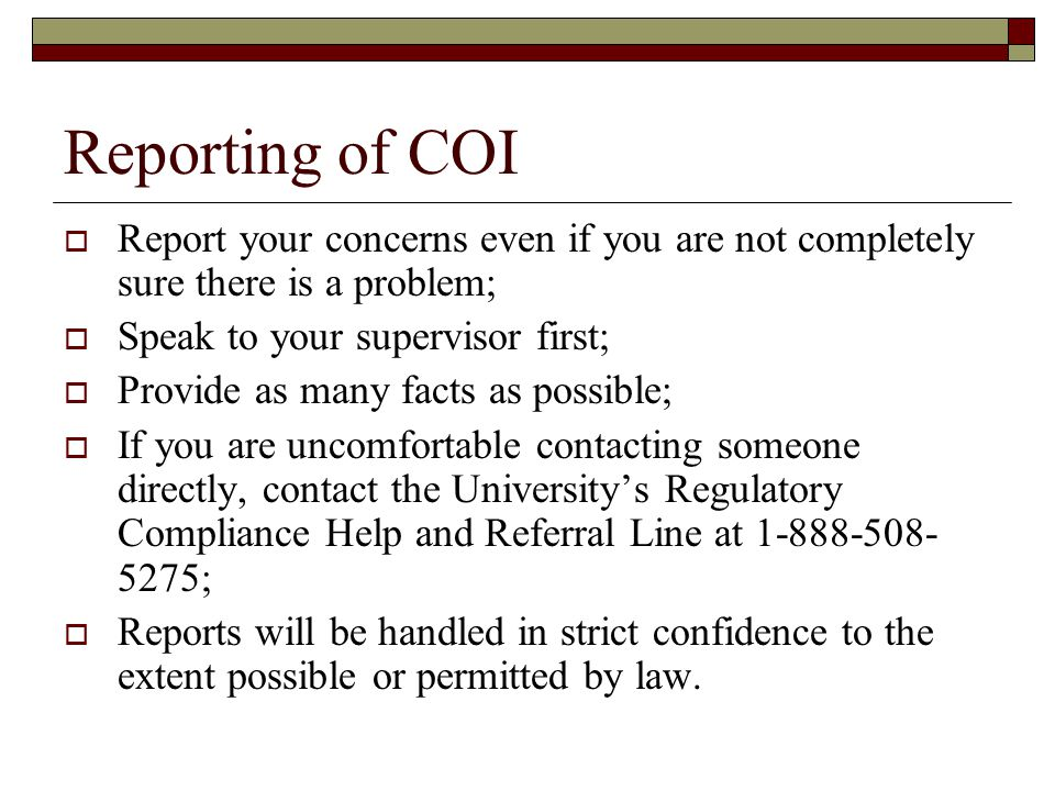 Reporting of COI  Report your concerns even if you are not completely sure there is a problem;  Speak to your supervisor first;  Provide as many facts as possible;  If you are uncomfortable contacting someone directly, contact the University's Regulatory Compliance Help and Referral Line at 1-888-508- 5275;  Reports will be handled in strict confidence to the extent possible or permitted by law.