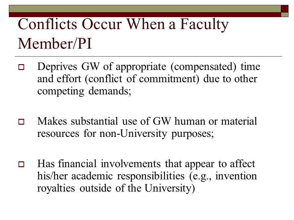 Conflicts Occur When a Faculty Member/PI  Deprives GW of appropriate (compensated) time and effort (conflict of commitment) due to other competing demands;  Makes substantial use of GW human or material resources for non-University purposes;  Has financial involvements that appear to affect his/her academic responsibilities (e.g., invention royalties outside of the University)