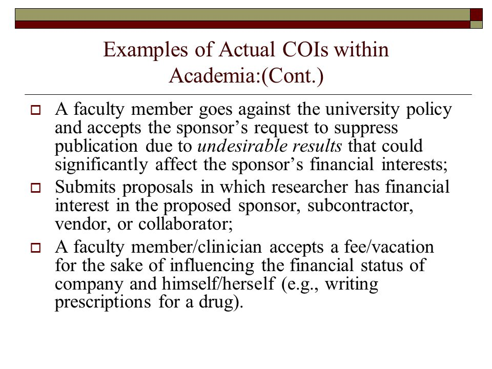 Examples of Actual COIs within Academia:(Cont.)  A faculty member goes against the university policy and accepts the sponsor's request to suppress publication due to undesirable results that could significantly affect the sponsor's financial interests;  Submits proposals in which researcher has financial interest in the proposed sponsor, subcontractor, vendor, or collaborator;  A faculty member/clinician accepts a fee/vacation for the sake of influencing the financial status of company and himself/herself (e.g., writing prescriptions for a drug).