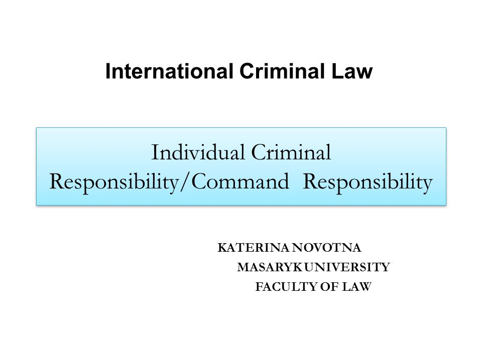 Individual Criminal Responsibility/Command Responsibility KATERINA NOVOTNA MASARYK UNIVERSITY FACULTY OF LAW International Criminal Law