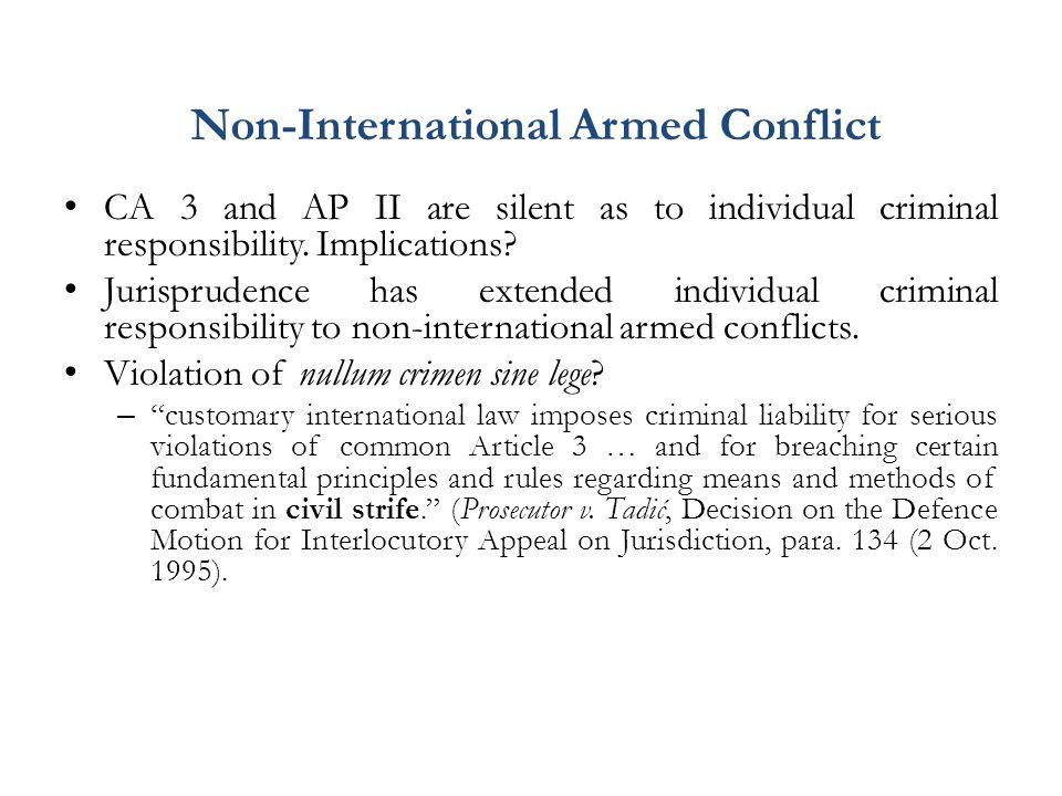 Non-International Armed Conflict CA 3 and AP II are silent as to individual criminal responsibility. Implications? Jurisprudence has extended individu
