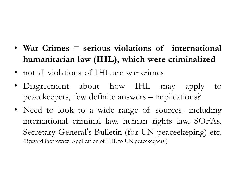 War Crimes = serious violations of international humanitarian law (IHL), which were criminalized not all violations of IHL are war crimes Diagreement about how IHL may apply to peacekeepers, few definite answers – implications.