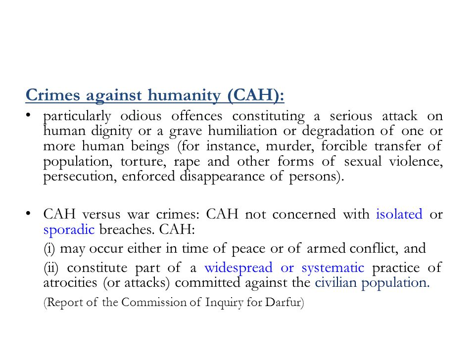 Crimes against humanity (CAH): particularly odious offences constituting a serious attack on human dignity or a grave humiliation or degradation of one or more human beings (for instance, murder, forcible transfer of population, torture, rape and other forms of sexual violence, persecution, enforced disappearance of persons).